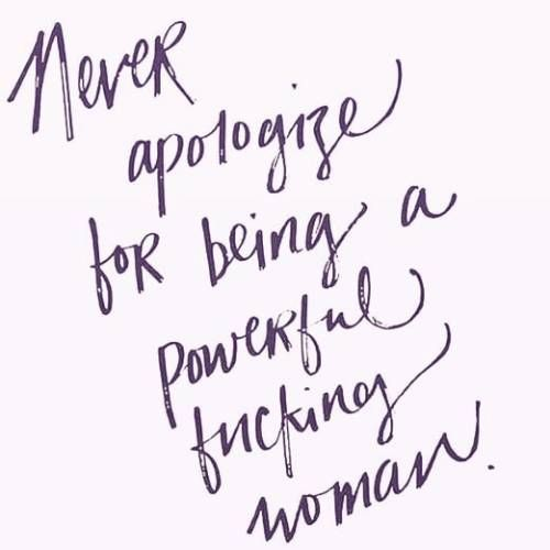 Never apologize for being a powerful fucking woman.