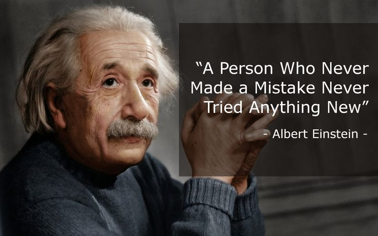 """""""A Person Who Never Made a Mistake Never Tried Anything New"""" - Albert Einstein -"""