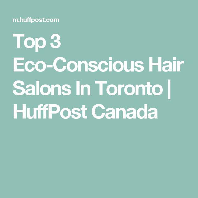 Top 3 Eco-Conscious Hair Salons In Toronto | HuffPost Canada
