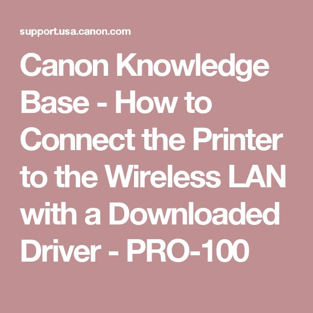 Canon Knowledge Base - How to Connect the Printer to the Wireless LAN with a Downloaded Driver - PRO-100
