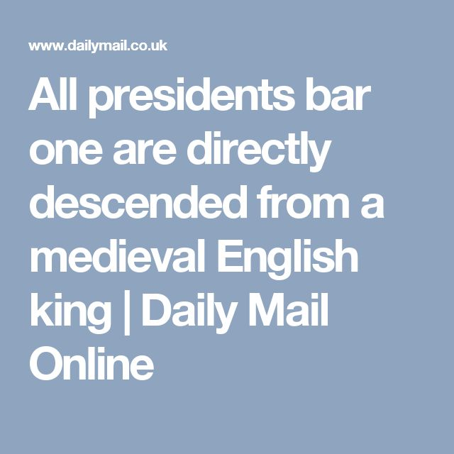 All presidents bar one are directly descended from a medieval English king | Daily Mail Online