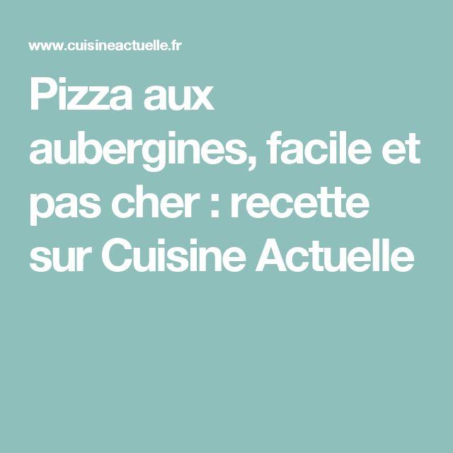 Pizza aux aubergines, facile et pas cher : recette sur Cuisine Actuelle