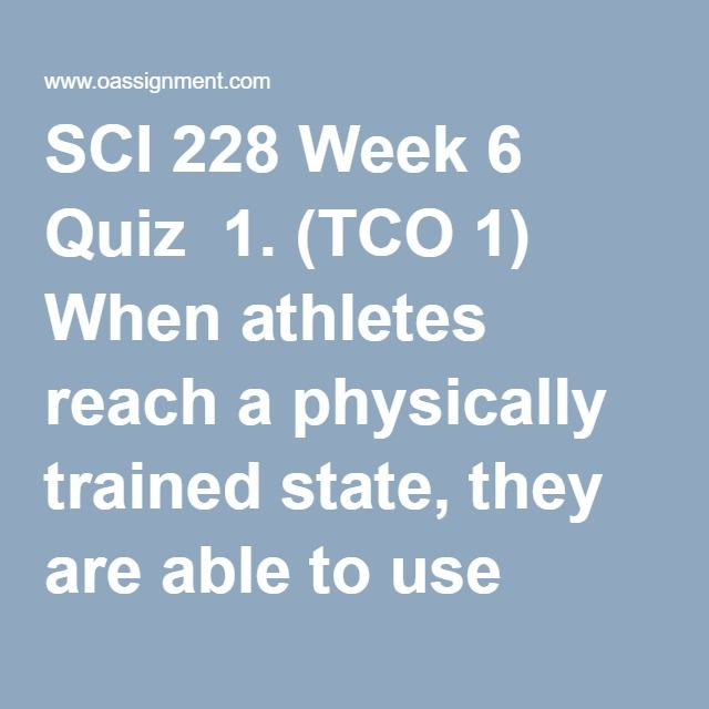 SCI 228 Week 6 Quiz  1. (TCO 1) When athletes reach a physically trained state, they are able to use more _______________ for energy.  2. (TCO 2) Which of the following sports is the least likely to place a young girl or woman at risk for the female athlete triad?  3. (TCO 3) What is the percentage of calories from fat for a piece of pie that contains 300 calories and 12 grams of fat?  4. (TCO 4) Which of the following is not one of the physiological effects of regular physical activity?…