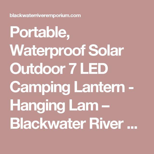 Portable, Waterproof Solar Outdoor 7 LED Camping Lantern - Hanging Lam – Blackwater River Emporium