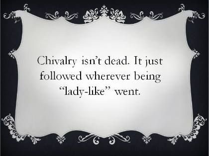 essay on chivalry dead Chivalry is still a part of today's society the idea of respect for women still  remains in today's society women have gained respect since the middle ages,  when.