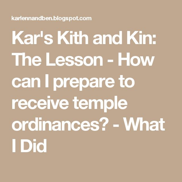 Kar's Kith and Kin: The Lesson - How can I prepare to receive temple ordinances? - What I Did