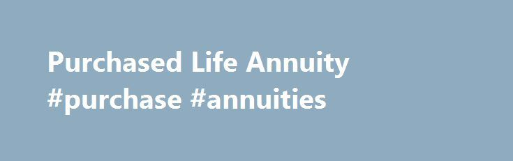 Purchased Life Annuity #purchase #annuities http://answer.nef2.com/purchased-life-annuity-purchase-annuities/  Purchased Life Annuities What is a purchased life annuity? A purchased life annuity is much the same as a pension annuity. except that it must be paid for with cash, such as savings, a windfall or the 25% cash element of your pension fund. A purchased life annuity is designed to provide additional income to supplement your final salary pension or pension annuity income, or to…
