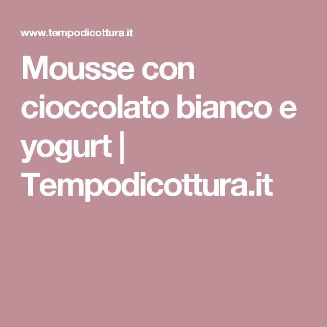 Mousse con cioccolato bianco e yogurt   Tempodicottura.it