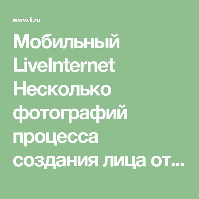 Мобильный LiveInternet Несколько фотографий процесса создания лица от Marakueva Irina.   Мила_НоркАва - Дневник Мила_НоркАва  