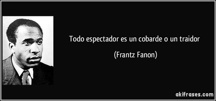 Todo espectador es un cobarde o un traidor (Frantz Fanon)
