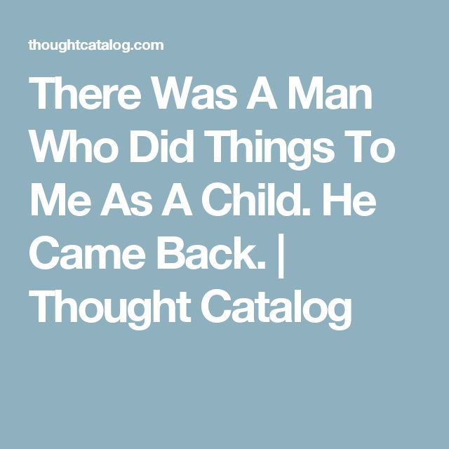 There Was A Man Who Did Things To Me As A Child. He Came Back. | Thought Catalog