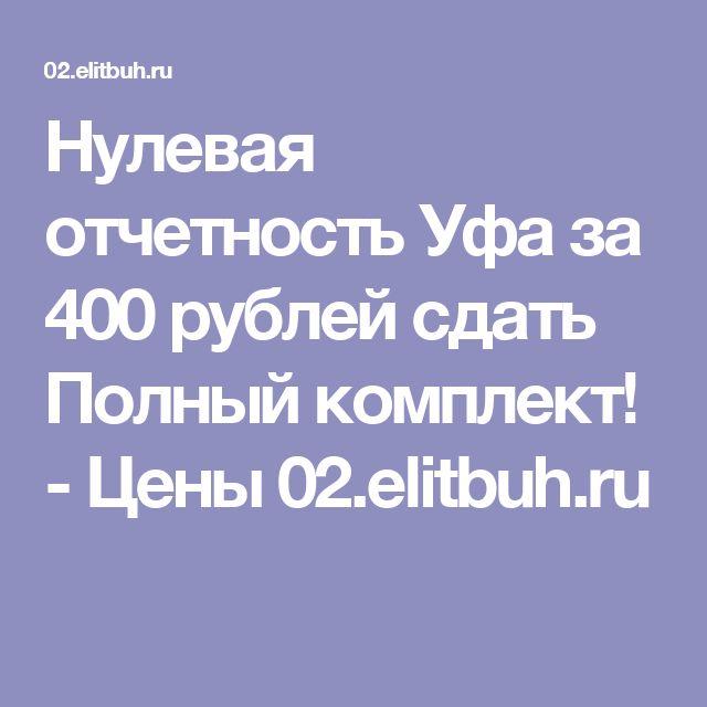 Нулевая отчетность Уфа за 400 рублей сдать Полный комплект! - Цены 02.elitbuh.ru
