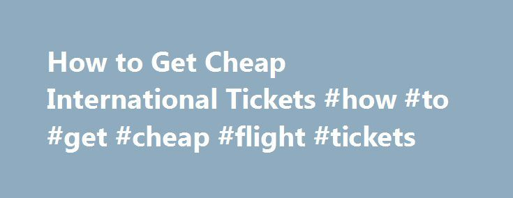 How to Get Cheap International Tickets #how #to #get #cheap #flight #tickets http://travel.nef2.com/how-to-get-cheap-international-tickets-how-to-get-cheap-flight-tickets/  #how to get a cheap flight # How to Get Cheap International Tickets Airfare has gotten more expensive (Photo: airplane image by Clarence Alford from Fotolia.com ) Related Articles Items you will need Passport Credit card Step 1 Buy your tickets well in advance. Prices tend to go up in intervals over the months and […]