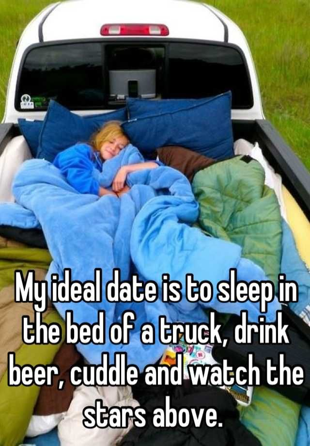 My ideal date is to sleep in the bed of a truck, drink beer, cuddle and watch the stars above.