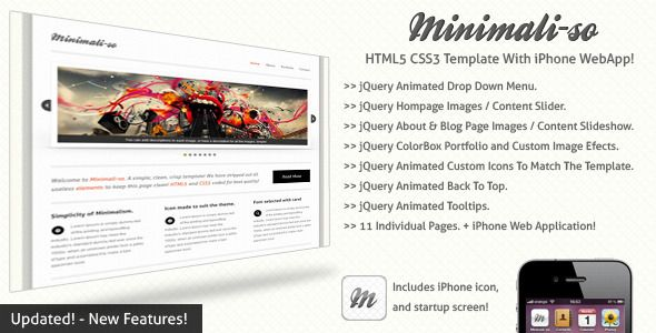 Minimaliso | HTML5 & CSS3 With iPhone WebApp   http://themeforest.net/item/minimaliso-html5-css3-with-iphone-webapp/411752?ref=damiamio           	 HTML CSS3 Features   iPhone Web App with iPhone Homescreen icon and startup screen!  Pure CSS3, 8 Variations of buttons that enlarge to suit your text and never break   Pure CSS3, Table with animation   Cufon Font Replacement for slick quality    	 jQuery Features    Dropdown animated menu  Homepage Image and Content Slider   Homepage Text…