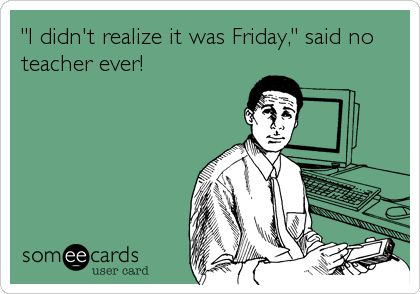 I didnt realize it was Friday, said no teacher ever!