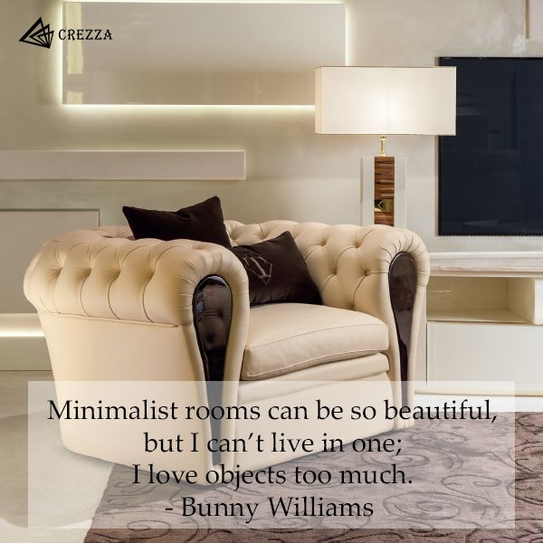 Minimalist rooms can be so beautiful, but I can't live in one; I love objects too much. - Bunny Williams