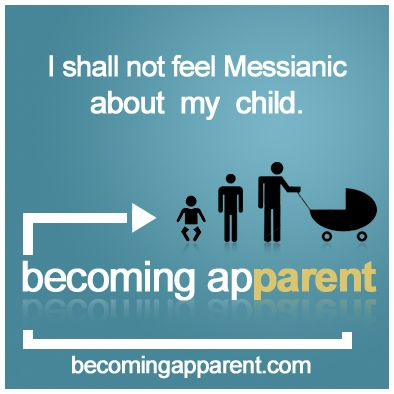 I shall not feel Messianic about my child.