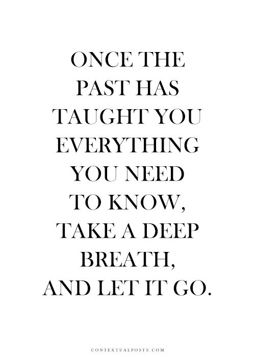 Once the past has taught you everything you need to know, take a deep breath, and LET GO!