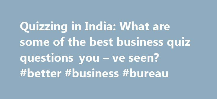 Quizzing in India: What are some of the best business quiz questions you – ve seen? #better #business #bureau http://business.remmont.com/quizzing-in-india-what-are-some-of-the-best-business-quiz-questions-you-ve-seen-better-business-bureau/  #business quiz # Personally, my favorite questions are those which have me wide-eyed and wondering –Seriously? – when the answer gets revealed. Two that come to my mind: 1. What will be offered by Kashi Vishwanath temple in association with Shri Prakash…