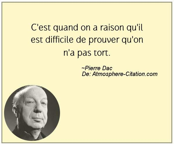 C'est quand on a raison qu'il est difficile de prouver qu'on n'a pas tort.  Trouvez encore plus de citations et de dictons sur: http://www.atmosphere-citation.com/populaires/cest-quand-on-a-raison-quil-est-difficile-de-prouver-quon-na-pas-tort.html?