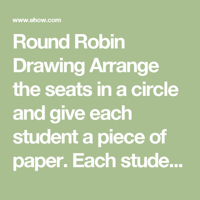 Round Robin Drawing Arrange the seats in a circle and give each student a piece of paper. Each student draws for three minutes, after which he passes the paper to the student sitting next to him. Continue and pass the paper so that each student gets to draw on each sheet of paper. Gather all drawings and analyze each drawing in front of the class. Talk about composition, colors and creativity.