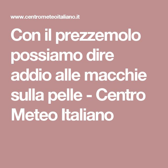 Con il prezzemolo possiamo dire addio alle macchie sulla pelle - Centro Meteo Italiano