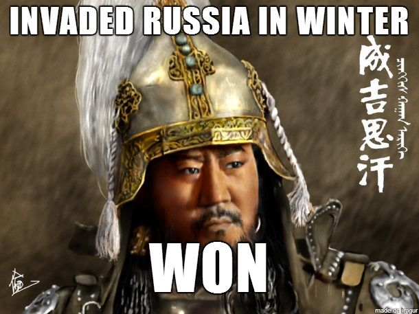 A Genghis Khan meme. One of the lessons of history is that invading Russia, especially in the winter, is a very bad idea. Poland tried it in the seventeenth century, Sweden tried it in the eighteenth, France tried it in the nineteenth, and Germany tried it in the twentieth century. All of those invaders got worse than they gave. Only the Mongols pulled it off, because they had the toughest army of the Middle Ages.