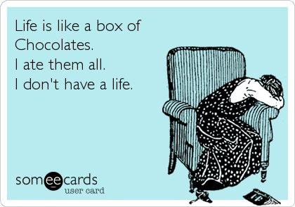 Life is like a box of Chocolates. I ate them all. I don't have a life. | Confession Ecard