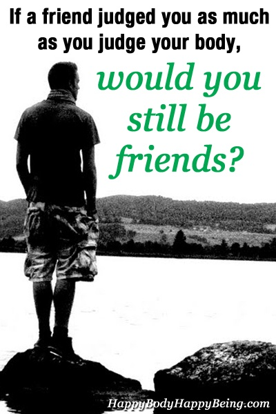 If a friend judged you as much as you judge your body, would you be still friends?