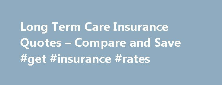 Long Term Care Insurance Quotes – Compare and Save #get #insurance #rates http://insurances.remmont.com/long-term-care-insurance-quotes-compare-and-save-get-insurance-rates/  #term insurance quotes # Long Term Care Insurance Protects Your Future As we face the challenges of aging, many of us begin needing help with daily activities we've performed all our lives. Simple tasks like eating, dressing, bathing and simply getting around can become much more difficult and steal our joy for living…