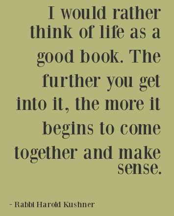 """I would rather think of life as a good book. The further you get into it, the more it begins to come together and make sense."" ~ Rabbi Harold Kushner"