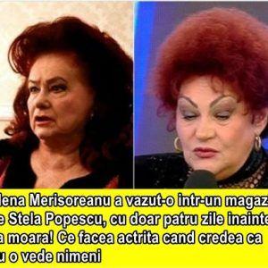 Elena Merisoreanu a vazut-o intr-un magazin pe Stela Popescu, cu doar patru zile inainte sa moara! Ce facea actrita cand credea ca nu o vede nimeni