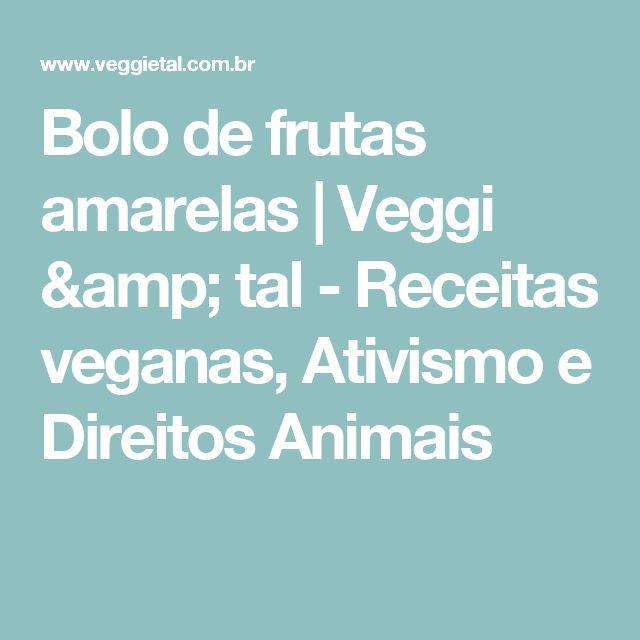 Bolo de frutas amarelas | Veggi & tal - Receitas veganas, Ativismo e Direitos Animais