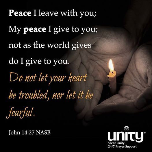 Peace I leave with you; my peace I give to you; not as the world gives do I give to you. Do not let your heart be troubled, nor let it be fearful. ~ John 14:27 NASB