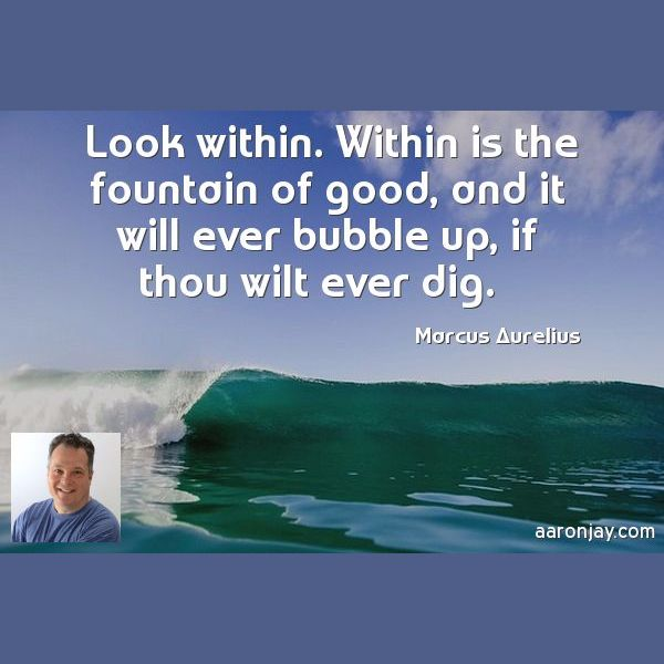 Look within. Within is the fountain of good, and it will ever bubble up, if you thou wilt ever dig. -Marcus Aurelius