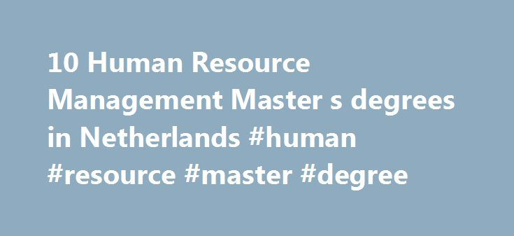10 Human Resource Management Master s degrees in Netherlands #human #resource #master #degree http://kenya.remmont.com/10-human-resource-management-master-s-degrees-in-netherlands-human-resource-master-degree/  # Study Human Resource Management in Netherlands Studying Human Resource Management Human resource management covers the various aspects of making up a workforce for an organisation. Main tasks of human resource managers are to attract, select and assess employees in order to fit the…