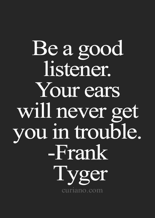 Be a good listener Your ears will never get you in trouble ~ Frank Tyger ~ Relationship quotes