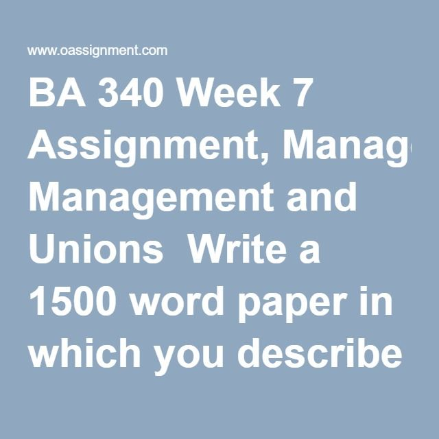 BA 340 Week 7 Assignment, Management and Unions  Write a 1500 word paper in which you describe three pieces of legislation that have been critical in defining the rights of management and unions. In your paper answer the following question: Why are the laws you chose important and what role did they play in shaping today's management-union relationship? Please include a title sheet and 2-3 references. Only one reference may come from the internet (not Wikipedia). The other references should…