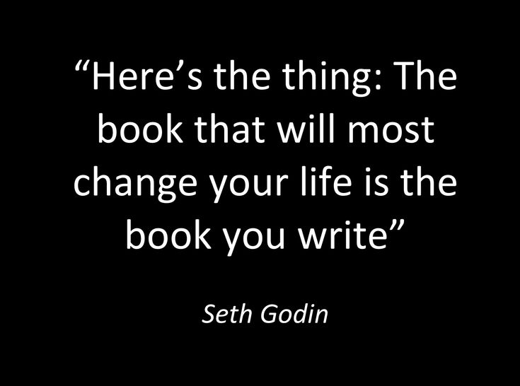 """Here's the thing: The book that will most change your life is the book you write"".  - Seth Godin. #writing"