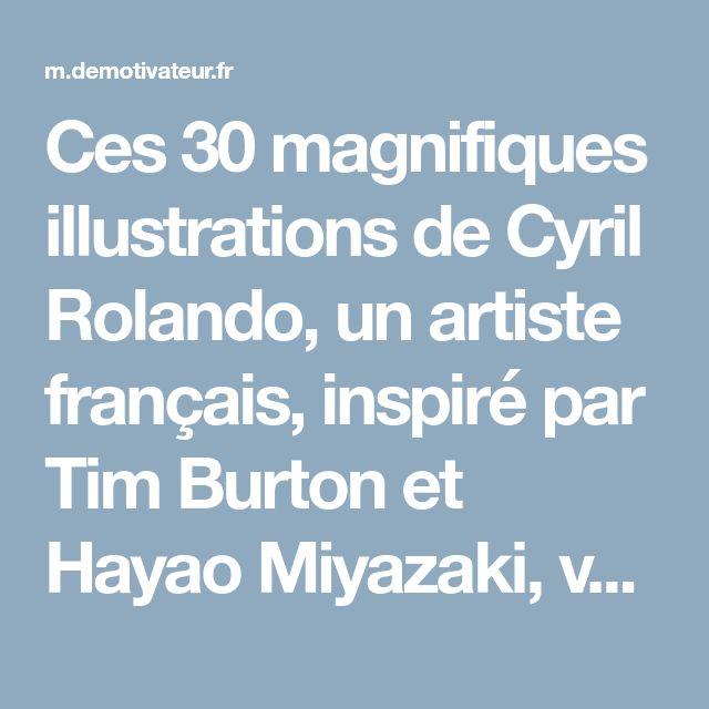 Ces 30 magnifiques illustrations de Cyril Rolando, un artiste français, inspiré par Tim Burton et Hayao Miyazaki, vont vous faire voyager dans un univers surréaliste et fantastique !