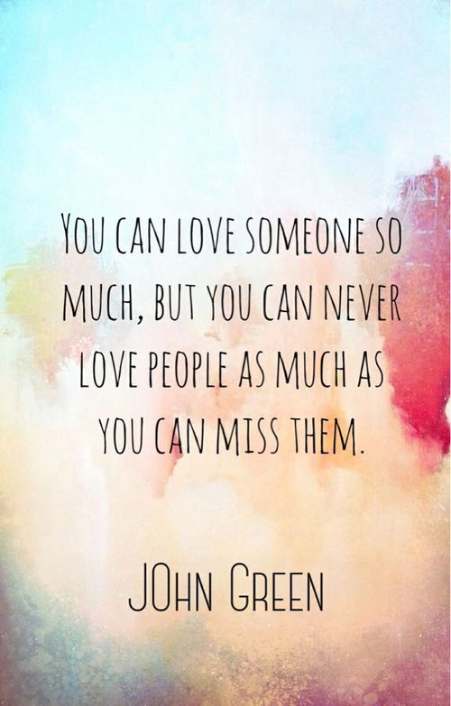 Ah john green quotes, you can love someone so much, but you can never love people as much as you miss them.