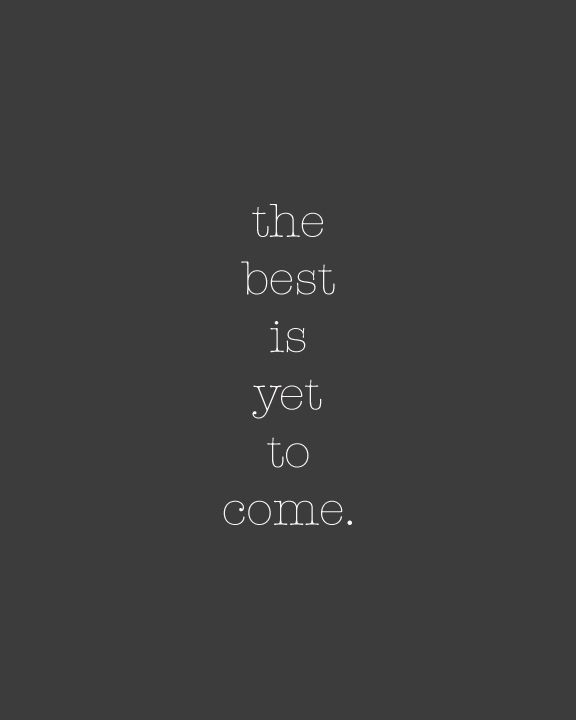 Always remember... The best is yet to come... If not this side of heaven then definitely in heaven where there will be no fears, no nerves, nothing holding us back at all.