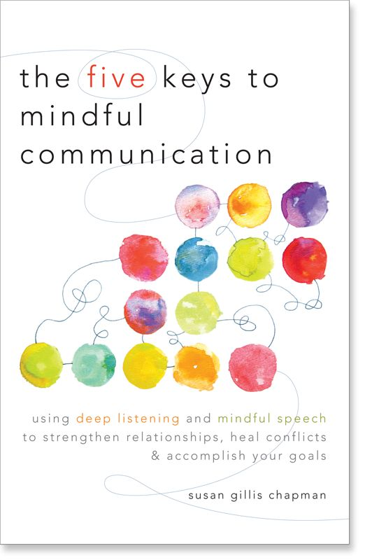 The Five Keys to Mindful Communication: Using Deep Listening and Mindful Speech to Strengthen Relationships, Heal Conflicts, and Accomplish Your Goals by Susan Chapman