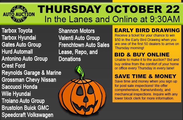 Join us at Ocean State Auto Auction, in the lanes and online, Thursday, October 22 with Tarbox Toyota, Tarbox Hyundai, Gates Auto Group, Hurd Automall, Antonino Auto Group, Crest Ford, Reynolds Garage & Marine, Grossman Chevy Nissan, Saccucci Honda, Wile Hyundai, Troiano Auto Group, Brustolon Buick GMC, Speedcraft Volkswagen, Shannon Motors, Valenti Auto Group, Frenchtown Auto Sales, Lease, Repo, and Donations!