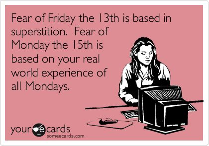 Funny Somewhat Topical Ecard: Fear of Friday the 13th is based in superstition. Fear of Monday the 15th is based on your real world experience of all Mondays.