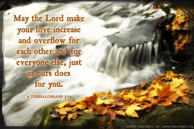 Inspirational illustration of 1 Thessalonians 3:12 -- May the Lord make your love increase and overflow for each other and for everyone else, just as ours does for you.