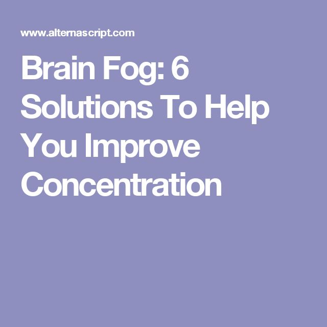 Brain Fog: 6 Solutions To Help You Improve Concentration