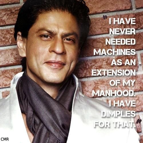 """Quotes from @iamsrk ...   """"I Have never needed machines as an extension of my manhood. I have dimples for that"""""""