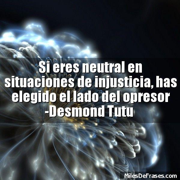 Si eres neutral en situaciones de injusticia has elegido el lado del opresor -Desmond Tutu